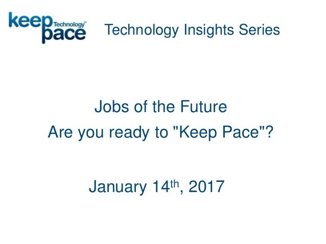 """Jobs of the Future Are you ready to """"Keep Pace""""? Technology Insights Series January 14th, 2017"""