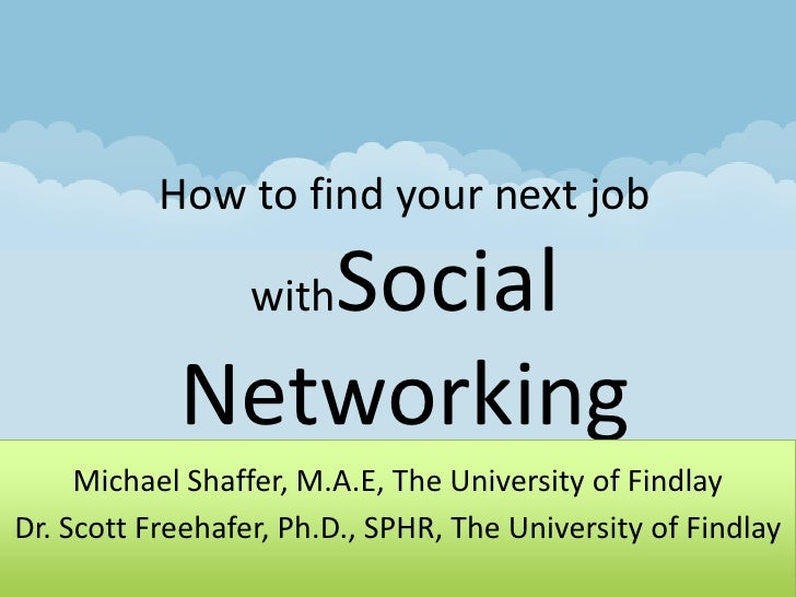 How to find your next job withSocial Networking<br />Michael Shaffer, M.A.E, The University of Findlay<br />Dr. Scott Free...