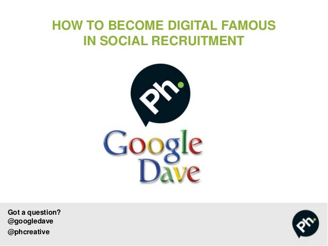 Got a question? @googledave @phcreative HOW TO BECOME DIGITAL FAMOUS IN SOCIAL RECRUITMENT