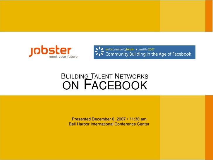 BUILDING TALENT NETWORKS          FACEBOOK ON     Presented December 6, 2007 • 11:30 am   Bell Harbor International Confer...