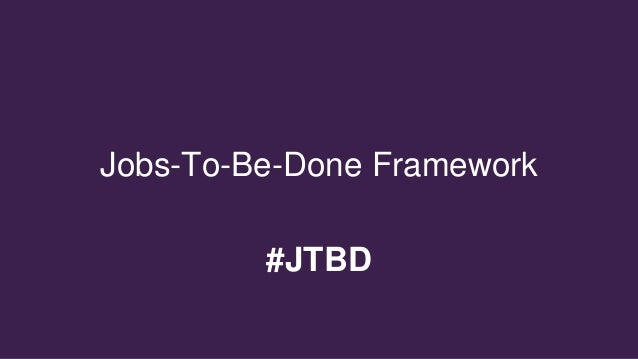 Welcome to Jobs-To-Be-Done Framework #JTBD