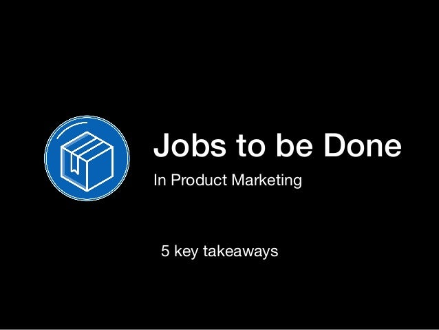 Jobs to be Done In Product Marketing 5 key takeaways
