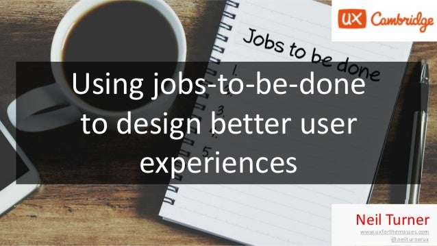 Neil Turner www.uxforthemasses.com @neilturnerux Using jobs-to-be-done to design better user experiences