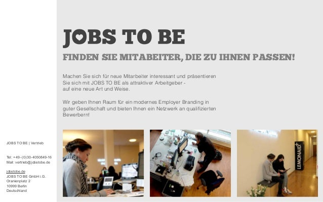 JOBS TO BE | Vertrieb Tel: +49- (0) 30-4050849-16 Mail: vertrieb@jobstobe.de jobstobe.de JOBS TO BE GmbH i.G. Oranienplatz...