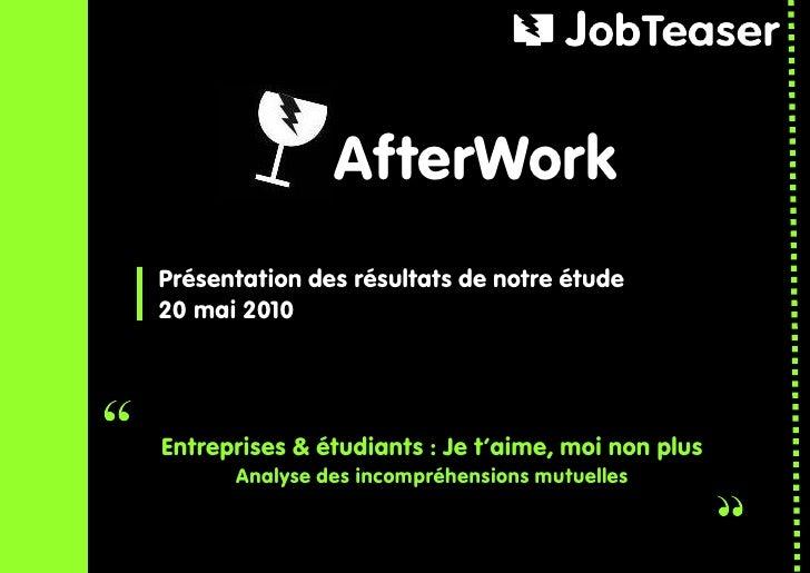 AfterWork Présentation des résultats de notre étude 20 mai 2010     Entreprises & étudiants : Je t'aime, moi non plus     ...