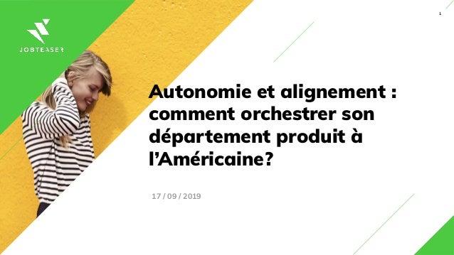 1 Autonomie et alignement : comment orchestrer son département produit à l'Américaine? 17 / 09 / 2019