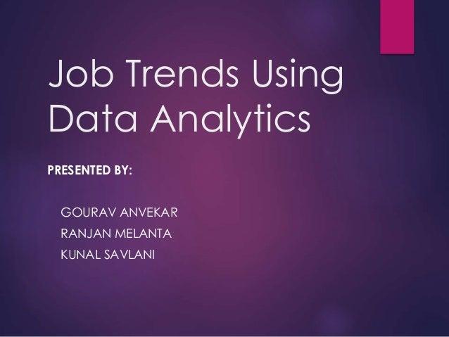 Job Trends Using Data Analytics PRESENTED BY: GOURAV ANVEKAR RANJAN MELANTA KUNAL SAVLANI