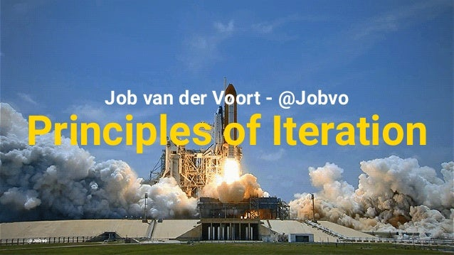 Job van der Voort - @Jobvo Principles of Iteration @Jobvo