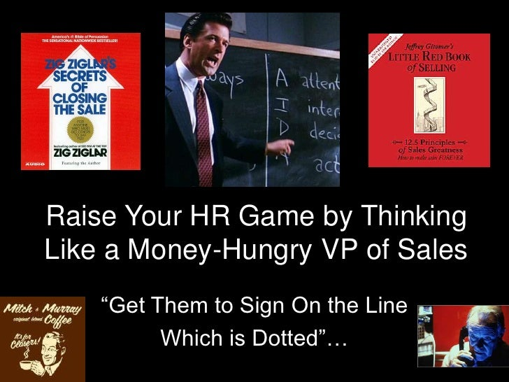 """Raise Your HR Game by Thinking Like a Money-Hungry VP of Sales<br />""""Get Them to Sign On the Line<br />Which is Dotted""""…<b..."""