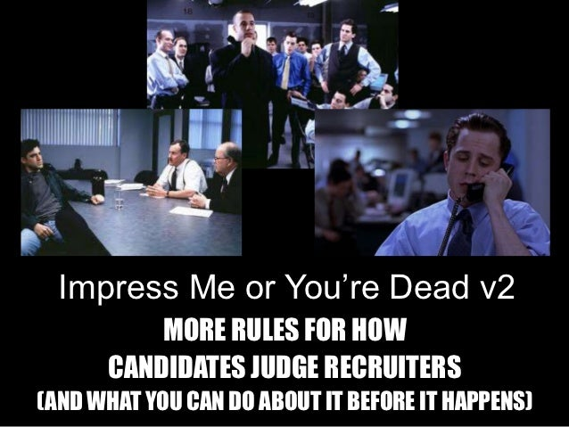Impress Me or You're Dead v2          MORE RULES FOR HOW      CANDIDATES JUDGE RECRUITERS(AND WHAT YOU CAN DO ABOUT IT BEF...