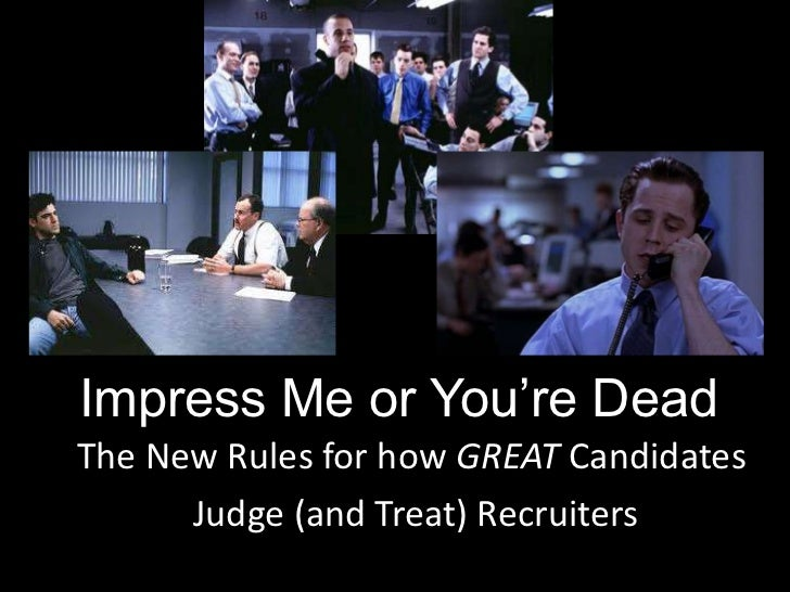 Impress Me or You're DeadThe New Rules for how GREAT Candidates      Judge (and Treat) Recruiters