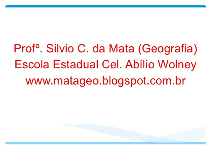 Profº. Silvio C. da Mata (Geografia) Escola Estadual Cel. Abílio Wolney www.matageo.blogspot.com.br