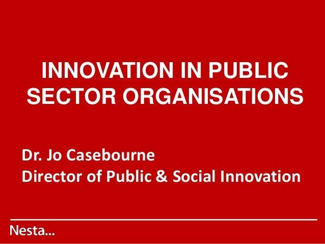 INNOVATION IN PUBLIC SECTOR ORGANISATIONS Dr. Jo Casebourne Director of Public & Social Innovation