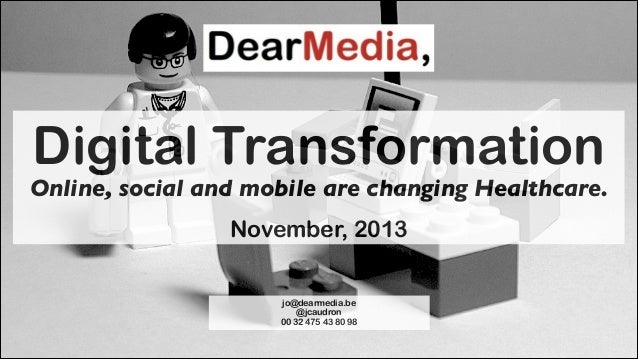 Digital Transformation  Online, social and mobile are changing Healthcare. !  November, 2013 jo@dearmedia.be @jcaudron 00 ...