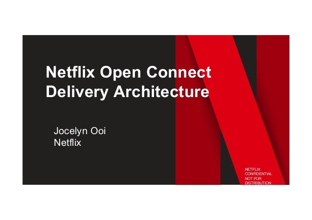 Netflix Open Connect Delivery Architecture Jocelyn Ooi Netflix NETFLIX CONFIDENTIAL NOT FOR DISTRIBUTION