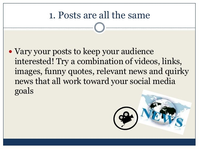 1. Posts are all the same  Vary your posts to keep your audience interested! Try a combination of videos, links, images, ...