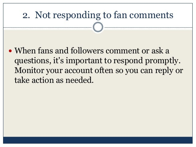 2. Not responding to fan comments  When fans and followers comment or ask a questions, it's important to respond promptly...