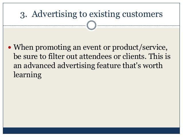 3. Advertising to existing customers  When promoting an event or product/service, be sure to filter out attendees or clie...