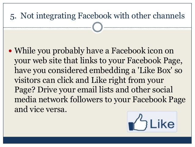 5. Not integrating Facebook with other channels  While you probably have a Facebook icon on your web site that links to y...