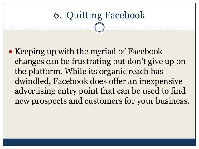 6. Quitting Facebook  Keeping up with the myriad of Facebook changes can be frustrating but don't give up on the platform...