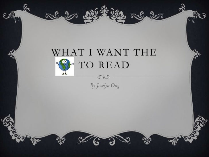 WHAT I WANT THE   TO READ     By Jocelyn Ong