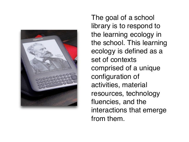 The goal of a school library is to respond to the learning ecology in the school. This learning ecology is defined as a se...