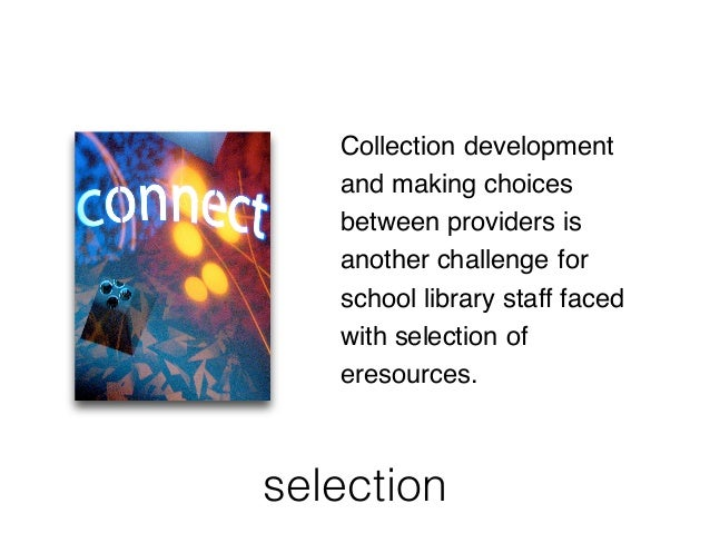 selection Collection development and making choices between providers is another challenge for school library staff faced ...