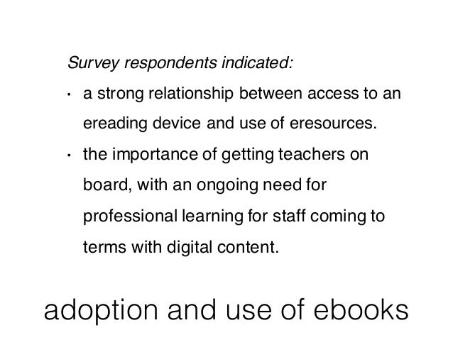 adoption and use of ebooks Survey respondents indicated: • a strong relationship between access to an ereading device and ...