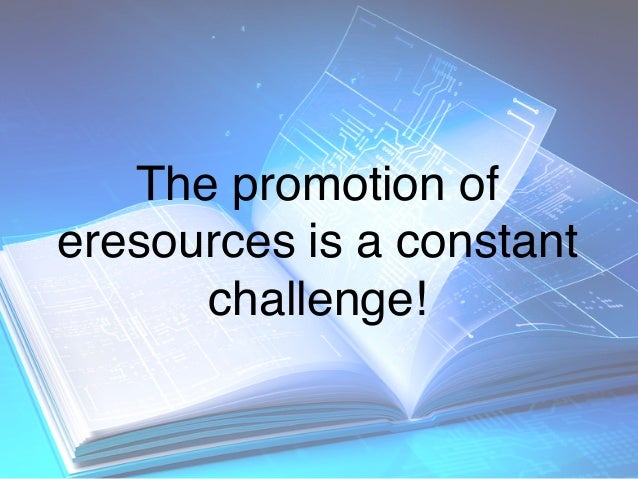 The promotion of eresources is a constant challenge!