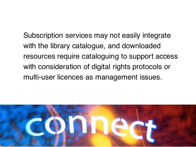Subscription services may not easily integrate with the library catalogue, and downloaded resources require cataloguing to...