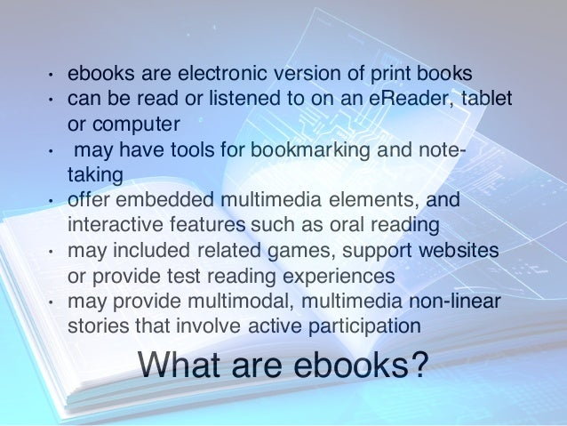 What are ebooks? • ebooks are electronic version of print books • can be read or listened to on an eReader, tablet or comp...