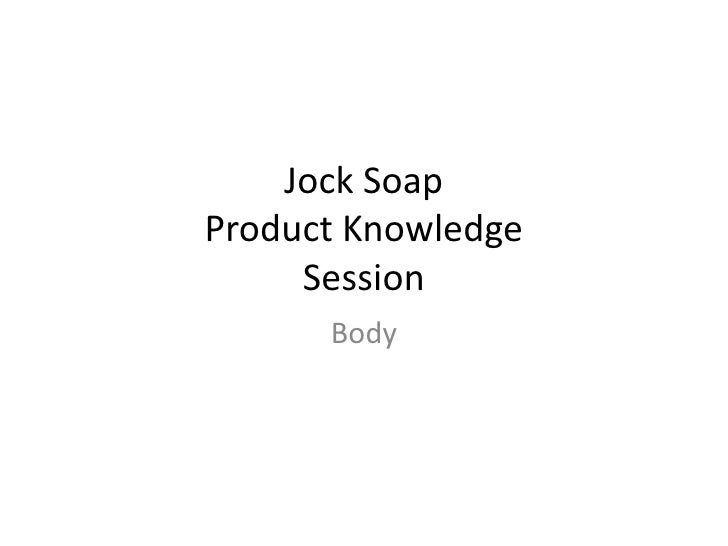 Jock SoapProduct Knowledge     Session      Body