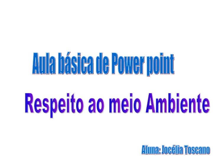 Aula básica de Power point  Respeito ao meio Ambiente  Aluna: Jocélia Toscano