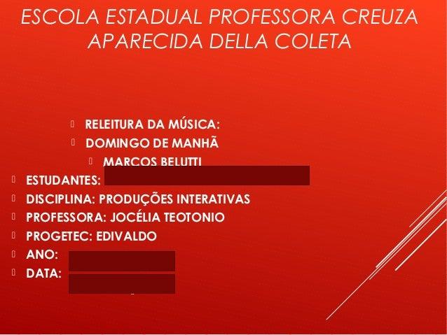 ESCOLA ESTADUAL PROFESSORA CREUZA APARECIDA DELLA COLETA  RELEITURA DA MÚSICA:  DOMINGO DE MANHÃ  MARCOS BELUTTI  ESTU...