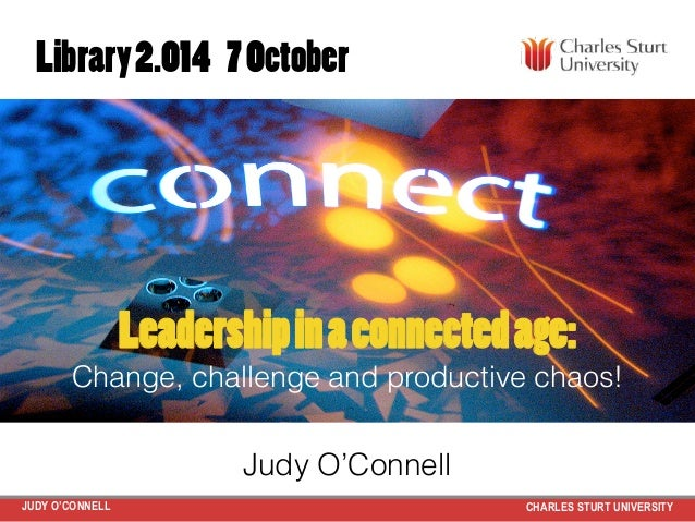 JUDY O'CONNELL CHARLES STURT UNIVERSITY Leadershipinaconnectedage: Change, challenge and productive chaos!! Judy O'Connell...