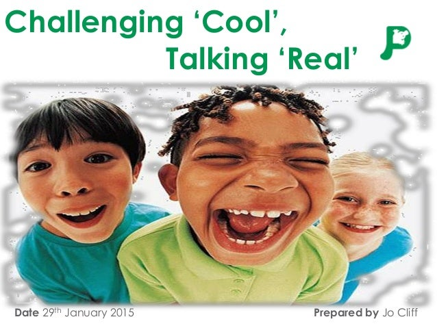 Challenging 'Cool', Talking 'Real' Date 29th January 2015 Prepared by Jo Cliff