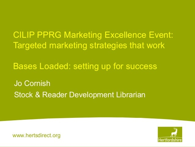 CILIP PPRG Marketing Excellence Event: Targeted marketing strategies that work Bases Loaded: setting up for success Jo Cor...