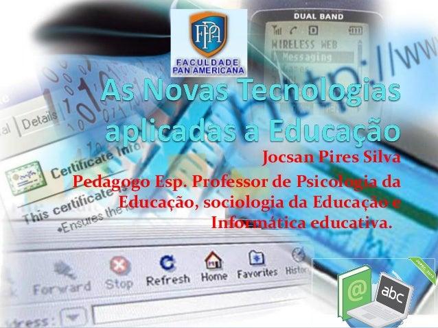 Jocsan Pires Silva Pedagogo Esp. Professor de Psicologia da Educação, sociologia da Educação e Informática educativa.