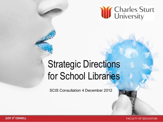 Strategic Directions                 for School Libraries                 SCIS Consultation 4 December 2012JUDY O'CONNELL ...