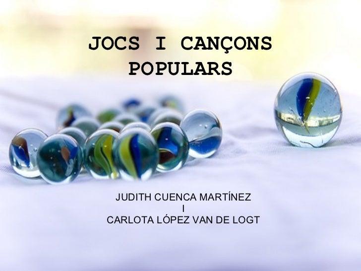 JOCS I CANÇONS POPULARS JUDITH CUENCA MARTÍNEZ I CARLOTA LÓPEZ VAN DE LOGT