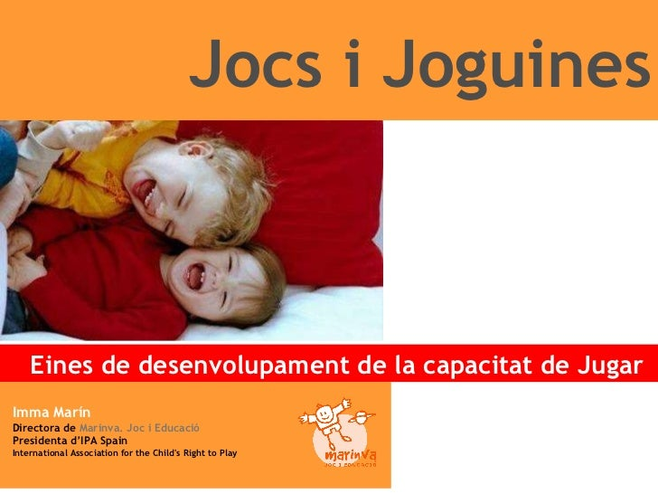 EL PLAER DE JUGAR!!! Jocs i Joguines Eines de desenvolupament de la capacitat de Jugar  Imma Marín Directora de  Marinva. ...