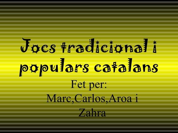 Jocs tradicional i populars catalans Fet per: Marc,Carlos,Aroa i Zahra