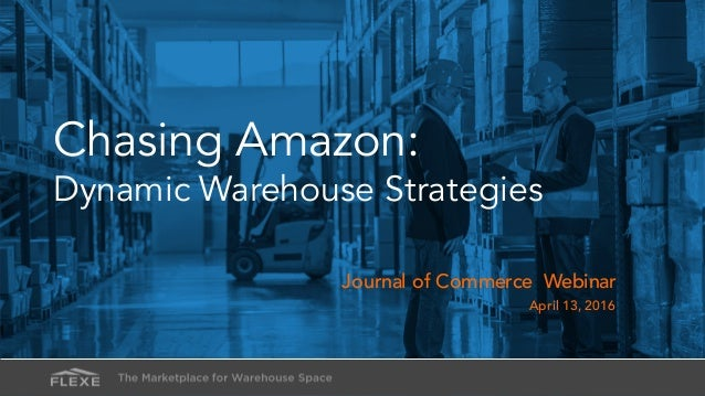Chasing Amazon: Dynamic Warehouse Strategies Journal of Commerce Webinar April 13, 2016