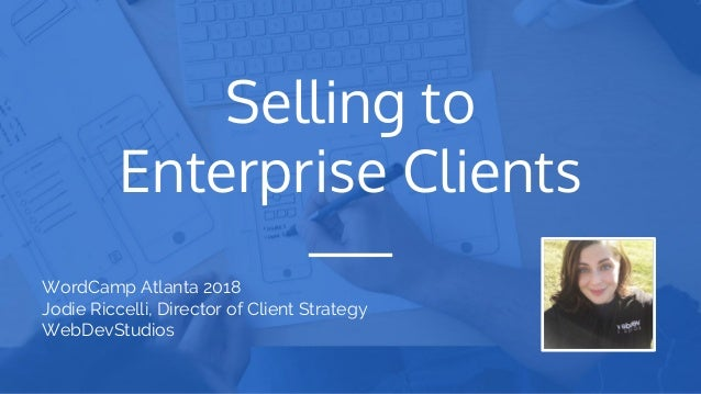 Selling to Enterprise Clients WordCamp Atlanta 2018 Jodie Riccelli, Director of Client Strategy WebDevStudios