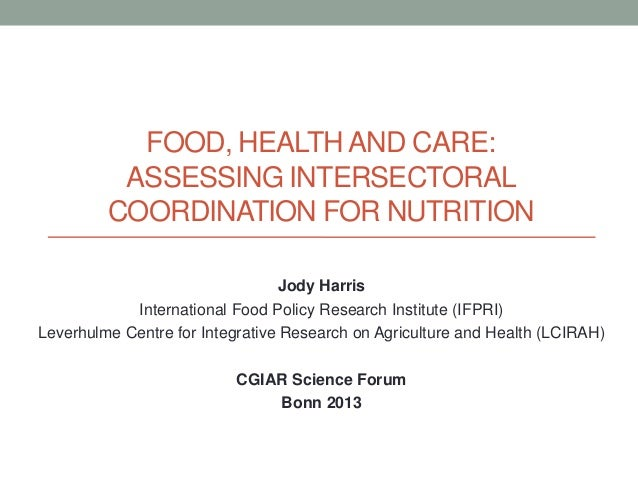 FOOD, HEALTH AND CARE: ASSESSING INTERSECTORAL COORDINATION FOR NUTRITION Jody Harris International Food Policy Research I...