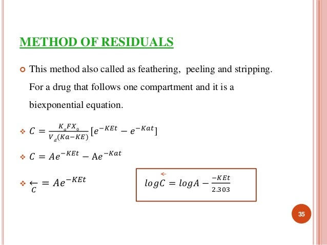 METHOD OF RESIDUALS   This method also called as feathering, peeling and stripping.  For a drug that follows one compartm...