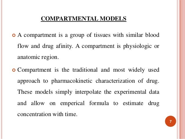 COMPARTMENTAL MODELS   A compartment is a group of tissues with similar blood  flow and drug afinity. A compartment is ph...