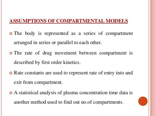 ASSUMPTIONS OF COMPARTMENTAL MODELS   The body is represented as a series of compartment  arranged in series or parallel ...