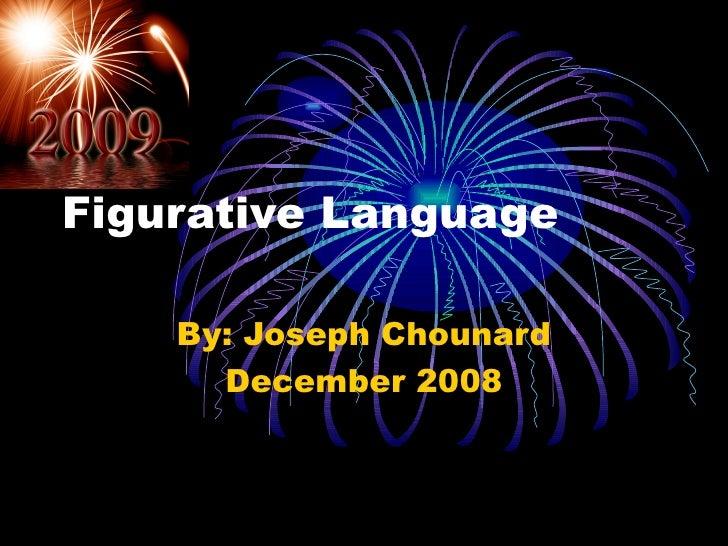Figurative Language By: Joseph Chounard December 2008