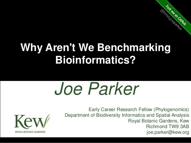 Why Aren't We Benchmarking Bioinformatics? Joe Parker Early Career Research Fellow (Phylogenomics) Department of Biodivers...